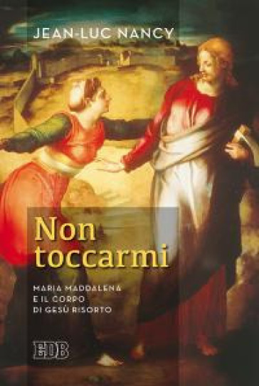 Non toccarmi. Maria Maddalena e il corpo di Gesù risorto - Jean-Luc Nancy  