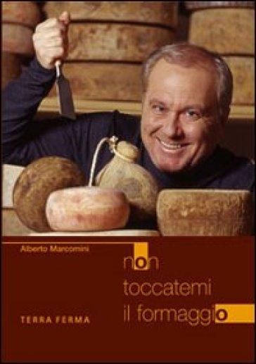 Non toccatemi il formaggio - Alberto Marcomini  