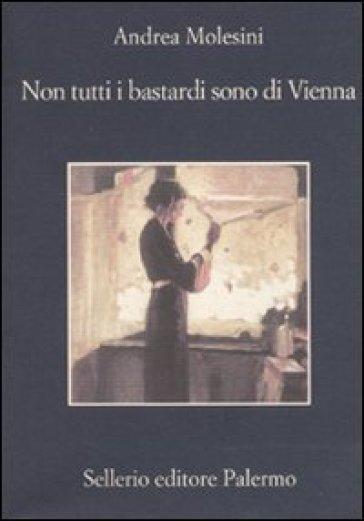 Non tutti i bastardi sono di Vienna - Andrea Molesini |
