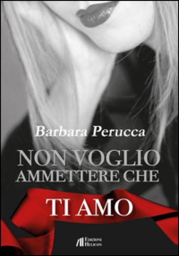Non voglio ammettere che ti amo - Barbara Perucca | Kritjur.org