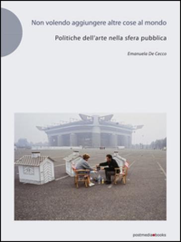 Non volendo aggiungere altre cose al mondo. Politiche dell'arte nella sfera pubblica - Emanuela De Cecco | Jonathanterrington.com