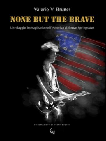 None but the brave. Un viaggio immaginario nell'America di Bruce Springsteen - Valerio V. Bruner |