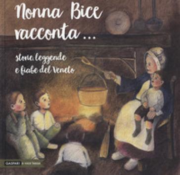 Nonna Bice racconta... storie, leggende e fiabe del Veneto - Guglielmo Donzella |