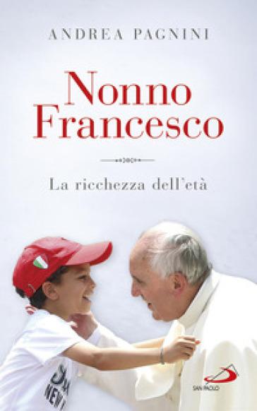 Nonno Francesco. La ricchezza dell'età - Andrea Pagnini  