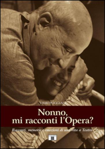 Nonno, mi racconti l'opera? Racconti, memorie e e mozioni di una vita a teatro - Vieri Poggiali |