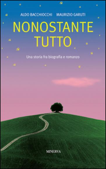 Nonostante tutto. Una storia fra biografia e romanzo - Aldo Bacchiocchi  