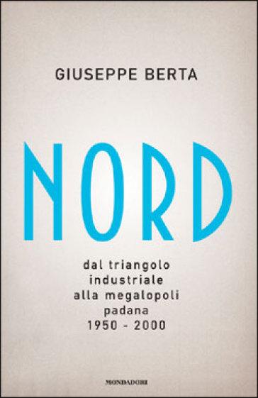Nord. Dal triangolo industriale alla megalopoli padana. 1950-2000 - Giuseppe Berta |