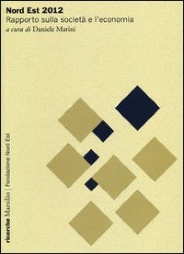 Nord Est 2012. Rapporto sulla società e l'economia - D. Marini | Rochesterscifianimecon.com