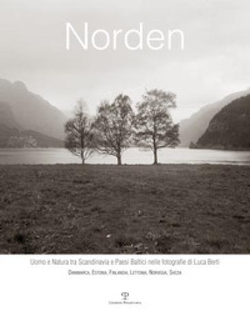 Norden. Uomo e natura tra Scandinavia e paesi baltici nelle fotografie di Luca Berti. Danimarca, Estonia, Finlandia, Lettonia, Norvegia, Svezia - E. Barletti |