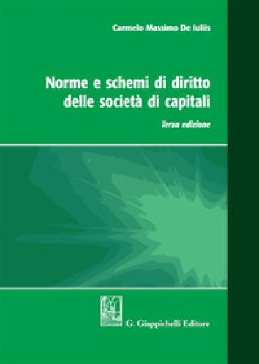 Norme e schemi di diritto delle società di capitali - Carmelo Massimo De Iuliis |