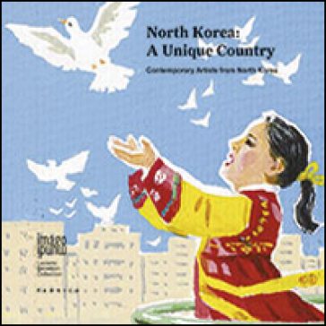 North Korea: a unique country. Contemporary artists from North Korea. Ediz. multilingue