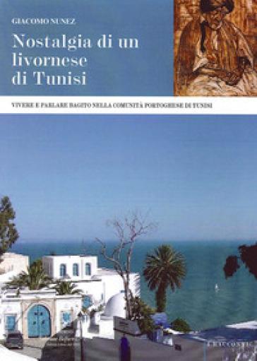 Nostalgia di un livornese di Tunisi. Vivere e parlare bagito nella comunità portoghese di Tunisi - Giacomo Nunez |