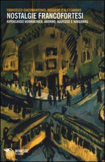 Nostalgie francofortesi. Ripensando Horkheimer, Adorno, Marcuse e Habermas - Francesco Giacomantonio  