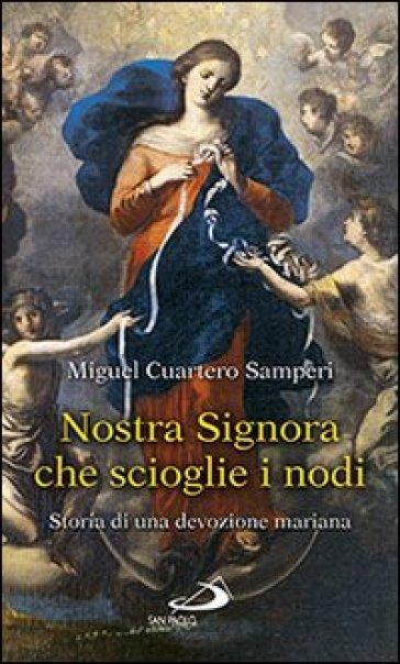 Nostra Signora che scioglie i nodi. Storia di una devozione mariana - Miguel Cuartero Samperi |