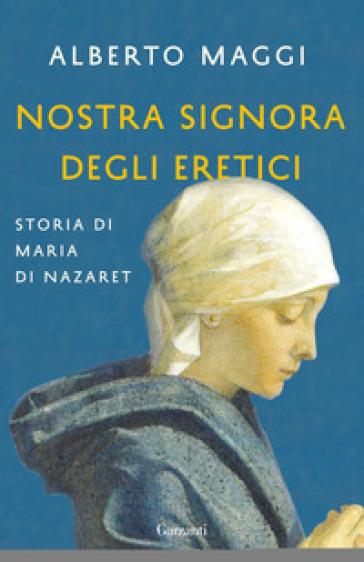Nostra Signora degli eretici. Storia di Maria di Nazaret - Alberto Maggi |