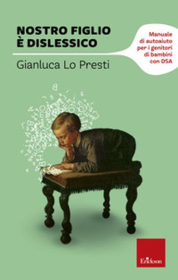 Nostro figlio è dislessico. Manuale di autoaiuto per i genitori di bambini con DSA - Gianluca Lo Presti |