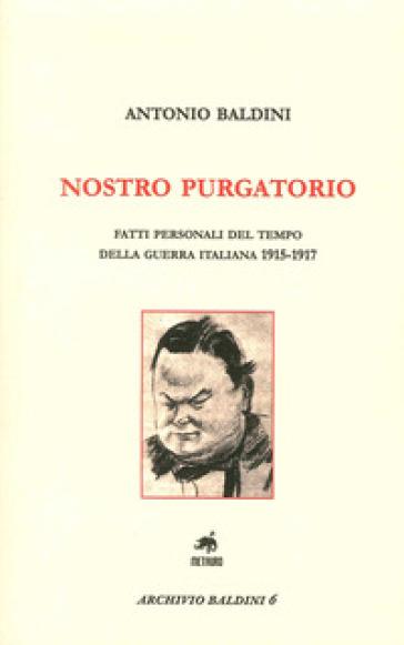 Nostro purgatorio. Fatti personali del tempo della guerra italiana 1915-1917 - Antonio Baldini  