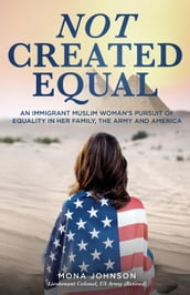 Not Created Equal: An Immigrant Muslim Woman s Pursuit for Equality in her Family, the Army and America