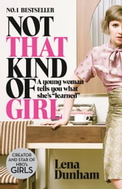 Not That Kind of Girl: A Young Woman Tells You What She s Learned
