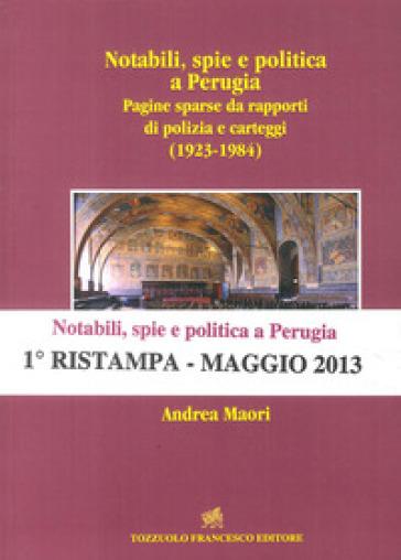 Notabili, spie e politica a Perugia. Pagine sparse da rapporti di polizia e carteggi (1923-1984) - Andrea Maori  