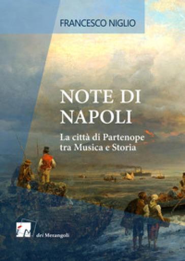 Note di Napoli. La città di Partenope tra musica e storia - Francesco Niglio |