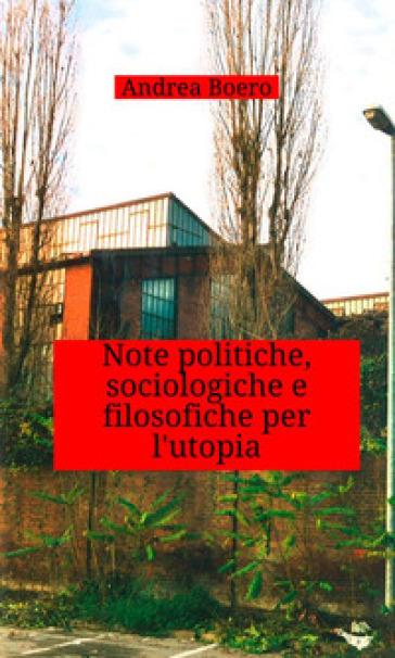 Note politiche, sociologiche e filosofiche per l'utopia - Andrea Boero  