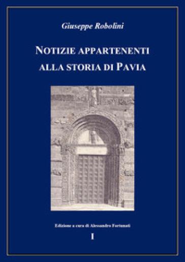 Notizie appartenenti alla storia di Pavia. 1. - Giuseppe Robolini |