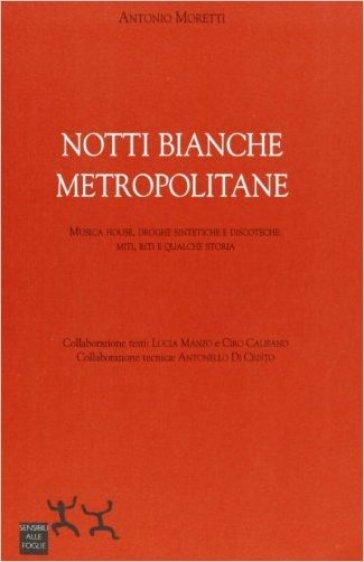 Notti bianche metropolitane. Musiche house, droghe sintetiche e discoteche: miti, riti e qualche storia - Antonio Moretti |