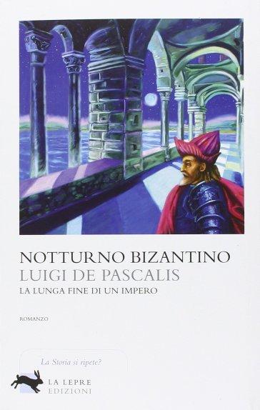Notturno bizantino. La lunga fine di un impero - Luigi De Pascalis pdf epub