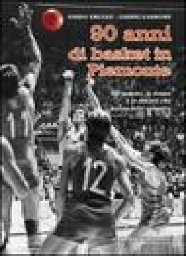 Novant'anni di basket in Piemonte. Gli uomini, le donne e le società che hanno fatto canestro - Guido Ercole |