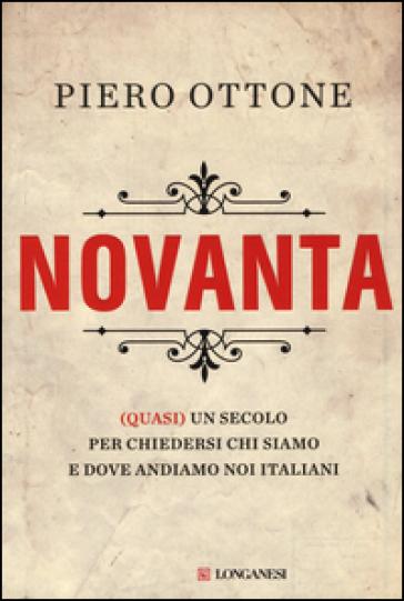 Novanta. (Quasi) un secolo per chiedersi chi siamo e dove andiamo noi italiani - Piero Ottone  