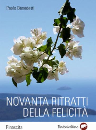 Novanta ritratti della felicità - Paolo Benedetti |