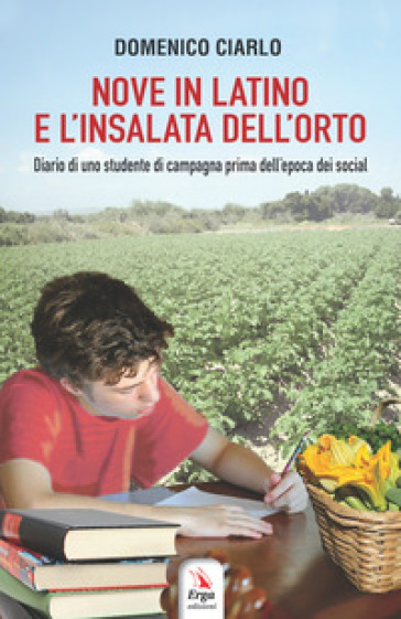 Nove in latino e l'insalata dell'orto. Diario di uno studente di campagna prima dell'epoca dei social - Domenico Ciarlo |