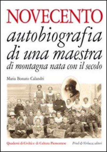Novecento. Autobiografia di una maestra di montagna nata con il secolo - Maria Bonato Calandri |
