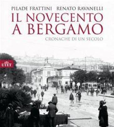 Il Novecento a Bergamo. Ediz. illustrata - Pilade Frattini  