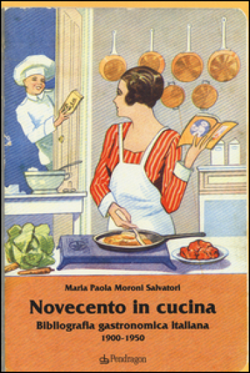 Novecento in cucina. Bibliografia gastronomica italiana 1900-1950 - M. Paola Moroni Salvatori |