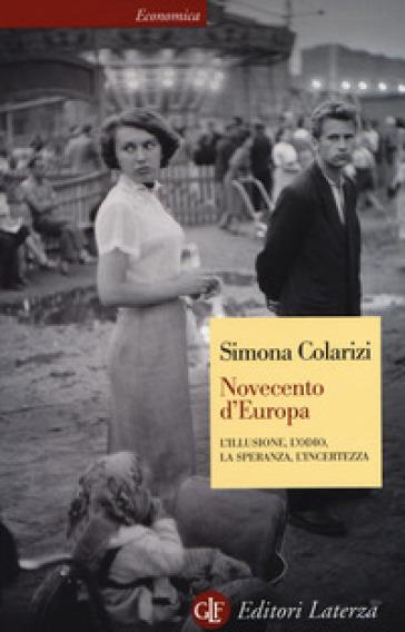 Novecento d'Europa. L'illusione, l'odio, la speranza, l'incertezza - Simona Colarizi |