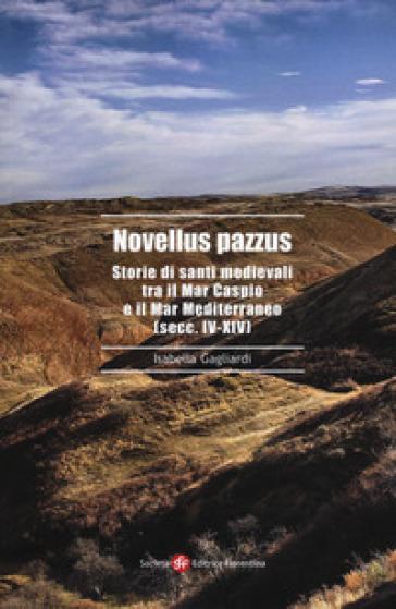 Novellus pazzus. Storie di santi medievali tra Mar Caspio e il Mar Mediterraneo (secc. IV-XIV) - Isabella Gagliardi |