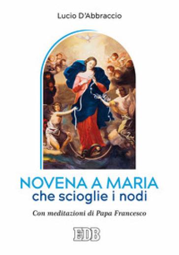 Novena a Maria che scioglie i nodi. Con meditazioni di papa Francesco - Lucio D'Abbraccio pdf epub