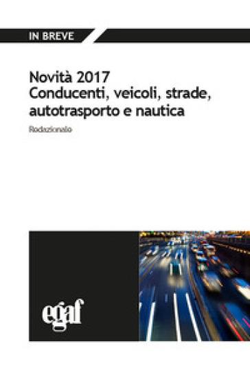 Novità 2017. Conducenti, veicoli, strade, autotrasporto e nautica