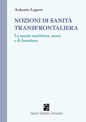 Nozioni di sanità transfrontaliera. La sanità marittima, aerea e di frontiera - Antonio Lepore   Rochesterscifianimecon.com