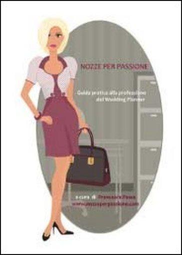 Nozze per passione. Guida pratica alla professione del wedding planner - Francesca Pesce |