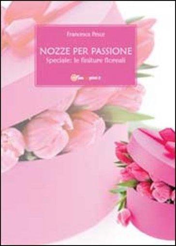 Nozze per passione. Speciale finiture floreali - Francesca Pesce   Rochesterscifianimecon.com