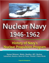 Nuclear Navy 1946-1962: History of Navy s Nuclear Propulsion Program - Hyman Rickover, Nimitz, Nautilus, AEC, Nuclear Submarines, Reactors, Atoms for Peace, Thresher, Polaris Missile