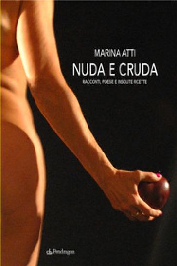 Nuda e cruda. Racconti, poesie e insolite ricette - Marina Atti |