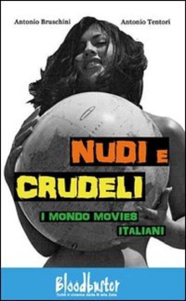 Nudi e crudeli. I mondo movies italiani - Antonio Bruschini |