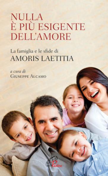 Nulla è più esigente dell'amore. La famiglia e le sfide di «Amoris laetitia» - G. Alcamo  