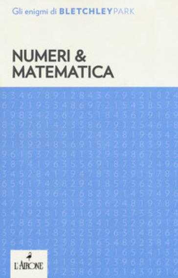Numeri & matematica. Gli enigmi del Bletchley Park - D. Di Costanzo  