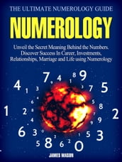 Numerology: Unveil the Secret Meaning Behind the Numbers - Discover Success In Career, Investments, Relationships, Marriage and Life using Numerology.
