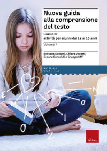 Nuova guida alla comprensione del testo. 4.Livello B: attività per alunni dai 12 ai 15 anni - Rossana De Beni |